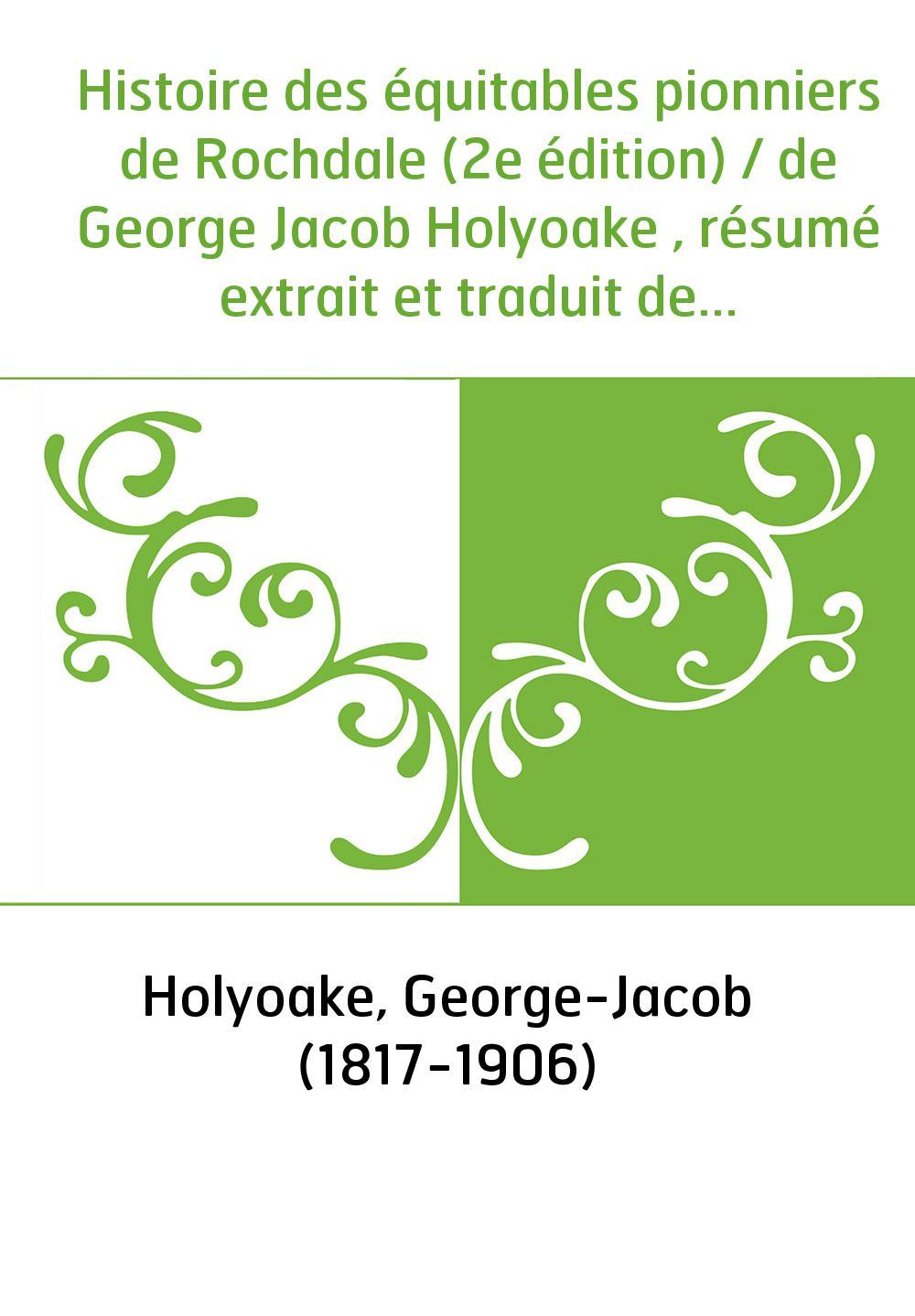 Histoire des équitables pionniers de Rochdale (2e édition) / de George Jacob Holyoake , résumé extrait et traduit de l'anglais p