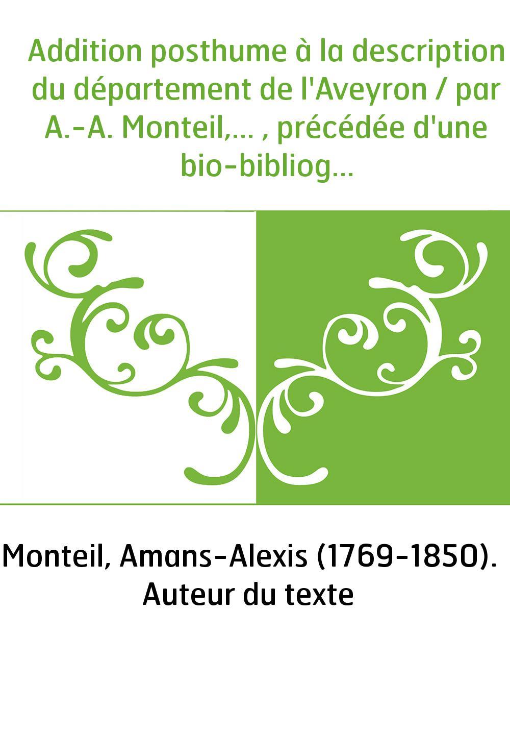 Addition posthume à la description du département de l'Aveyron / par A.-A. Monteil,... , précédée d'une bio-bibliographie [par L