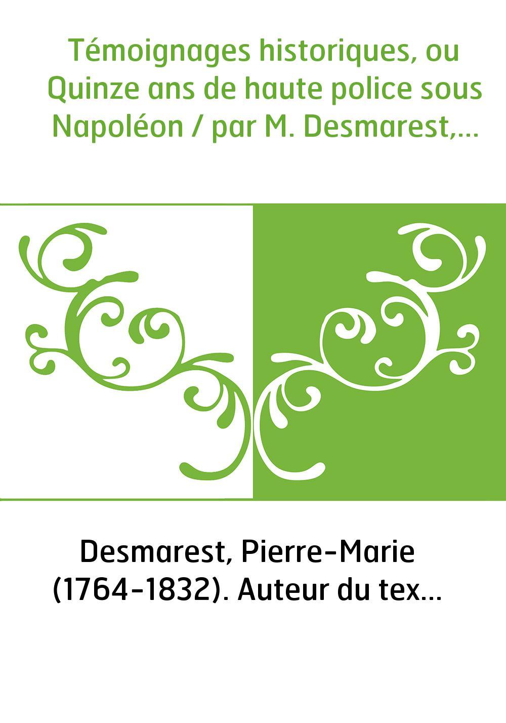 Témoignages historiques, ou Quinze ans de haute police sous Napoléon / par M. Desmarest,...