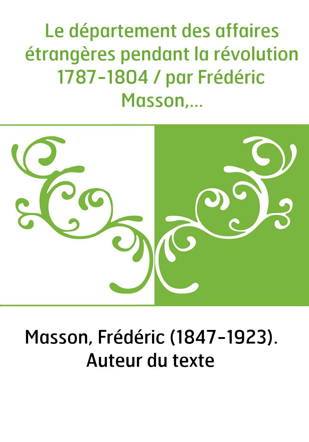 Le département des affaires étrangères pendant la révolution 1787-1804 / par Frédéric Masson,...
