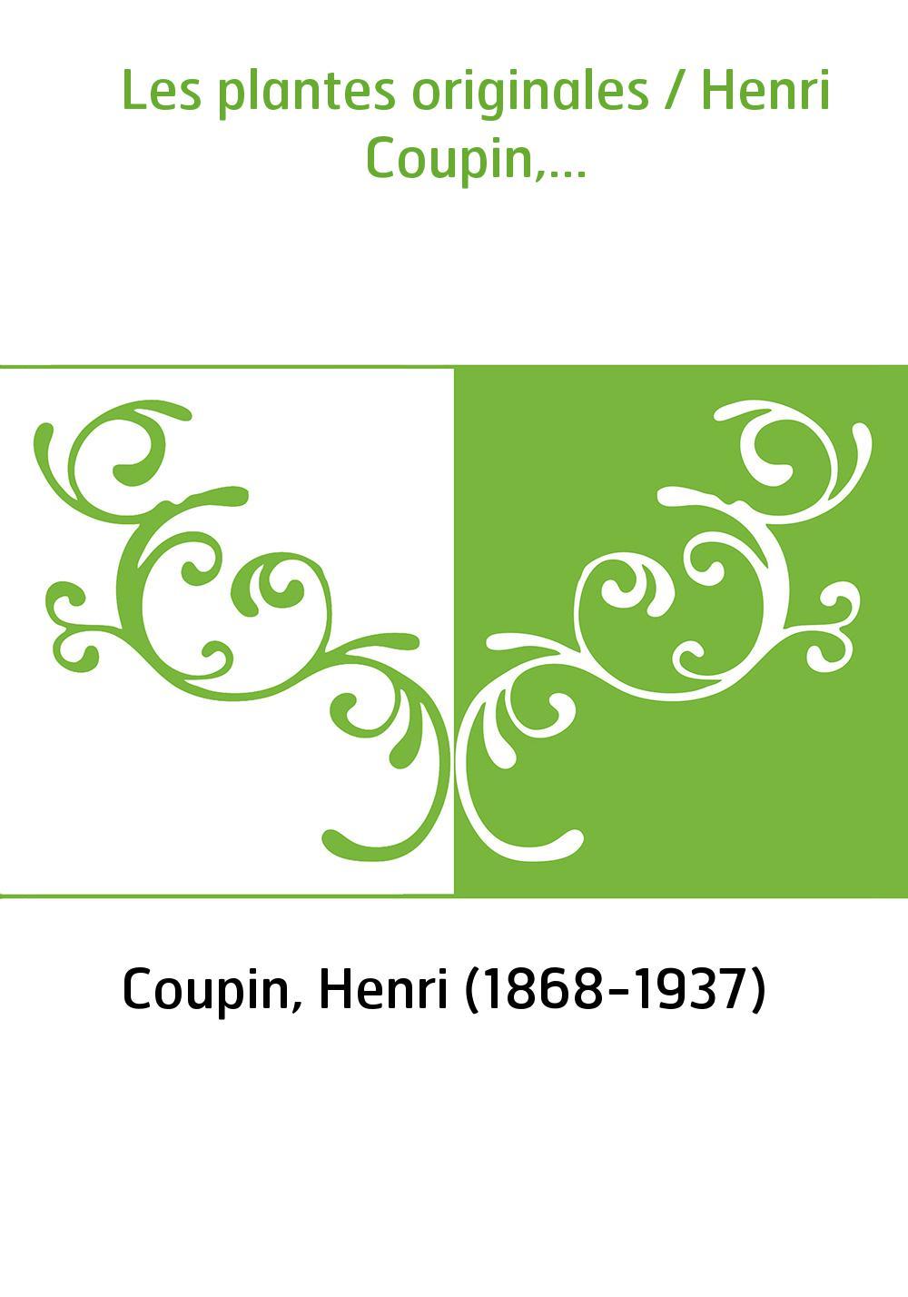 Les plantes originales / Henri Coupin,...