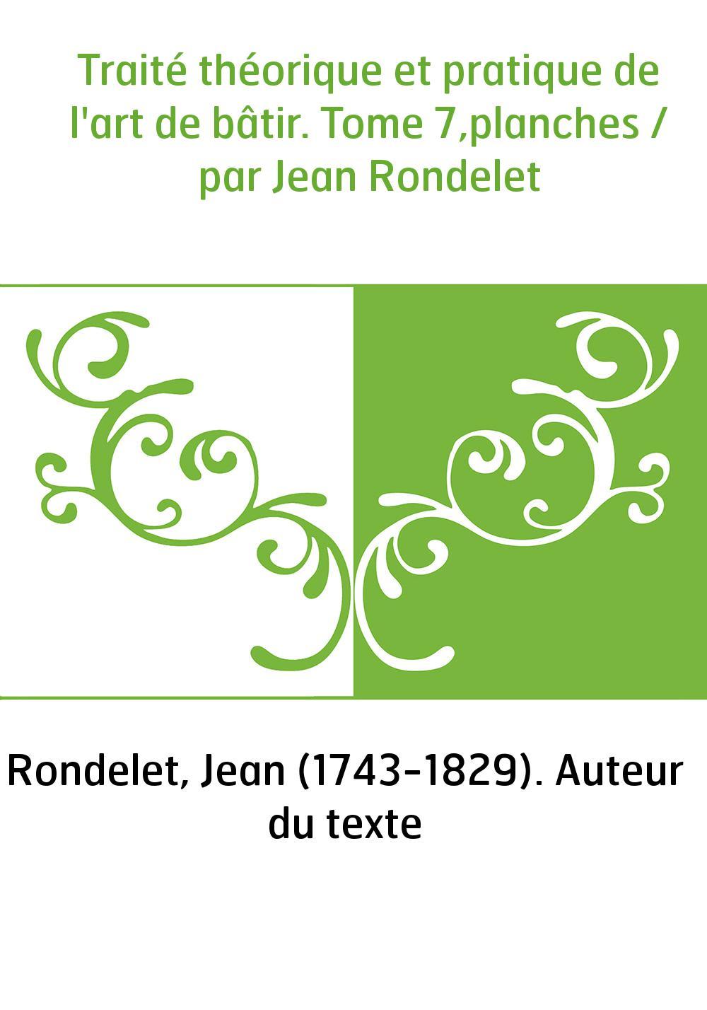 Traité théorique et pratique de l'art de bâtir. Tome 7,planches / par Jean Rondelet