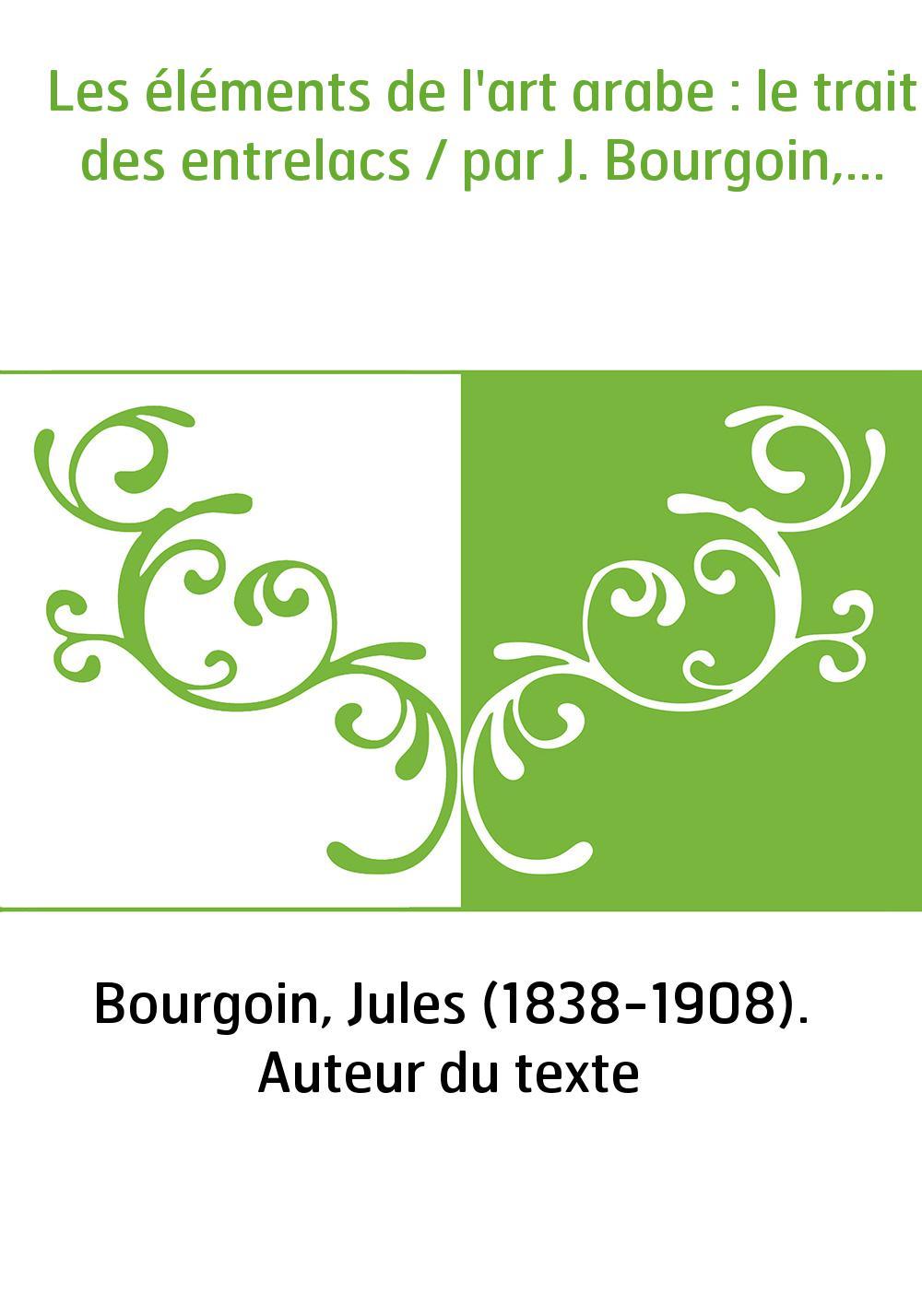 Les éléments de l'art arabe : le trait des entrelacs / par J. Bourgoin,...