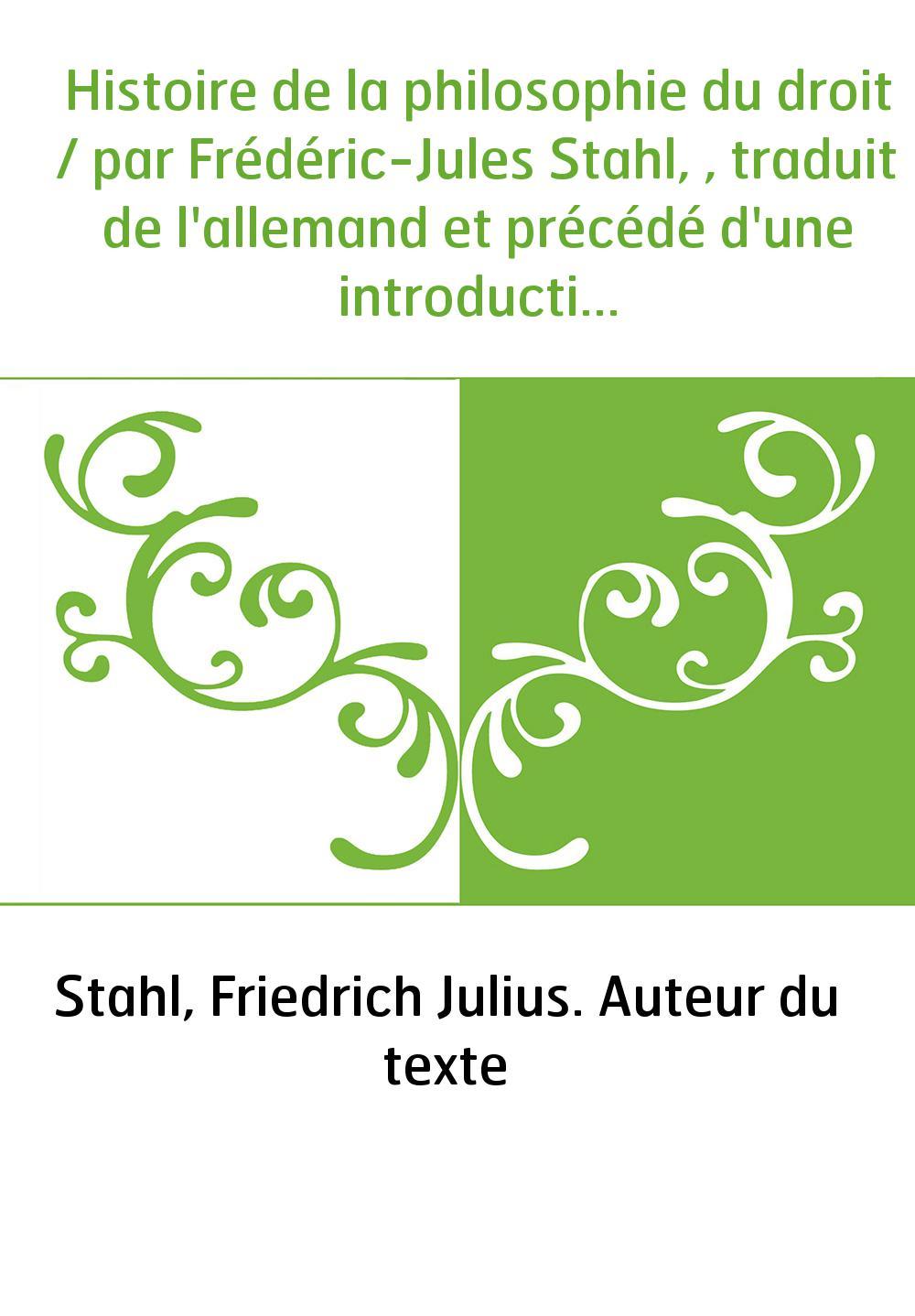 Histoire de la philosophie du droit / par Frédéric-Jules Stahl, , traduit de l'allemand et précédé d'une introduction par A. Cha