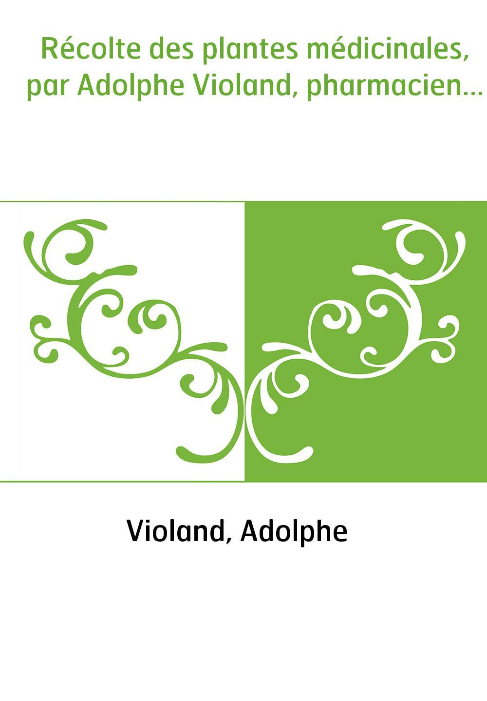 Récolte des plantes médicinales, par Adolphe Violand, pharmacien...