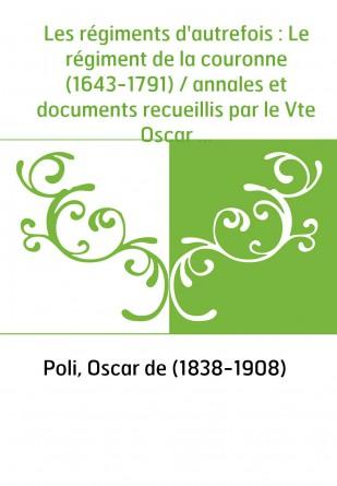 Les régiments d'autrefois : Le régiment de la couronne (1643-1791) / annales et documents recueillis par le Vte Oscar de Poli,..