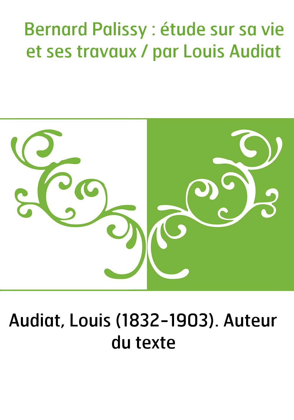 Bernard Palissy : étude sur sa vie et ses travaux / par Louis Audiat