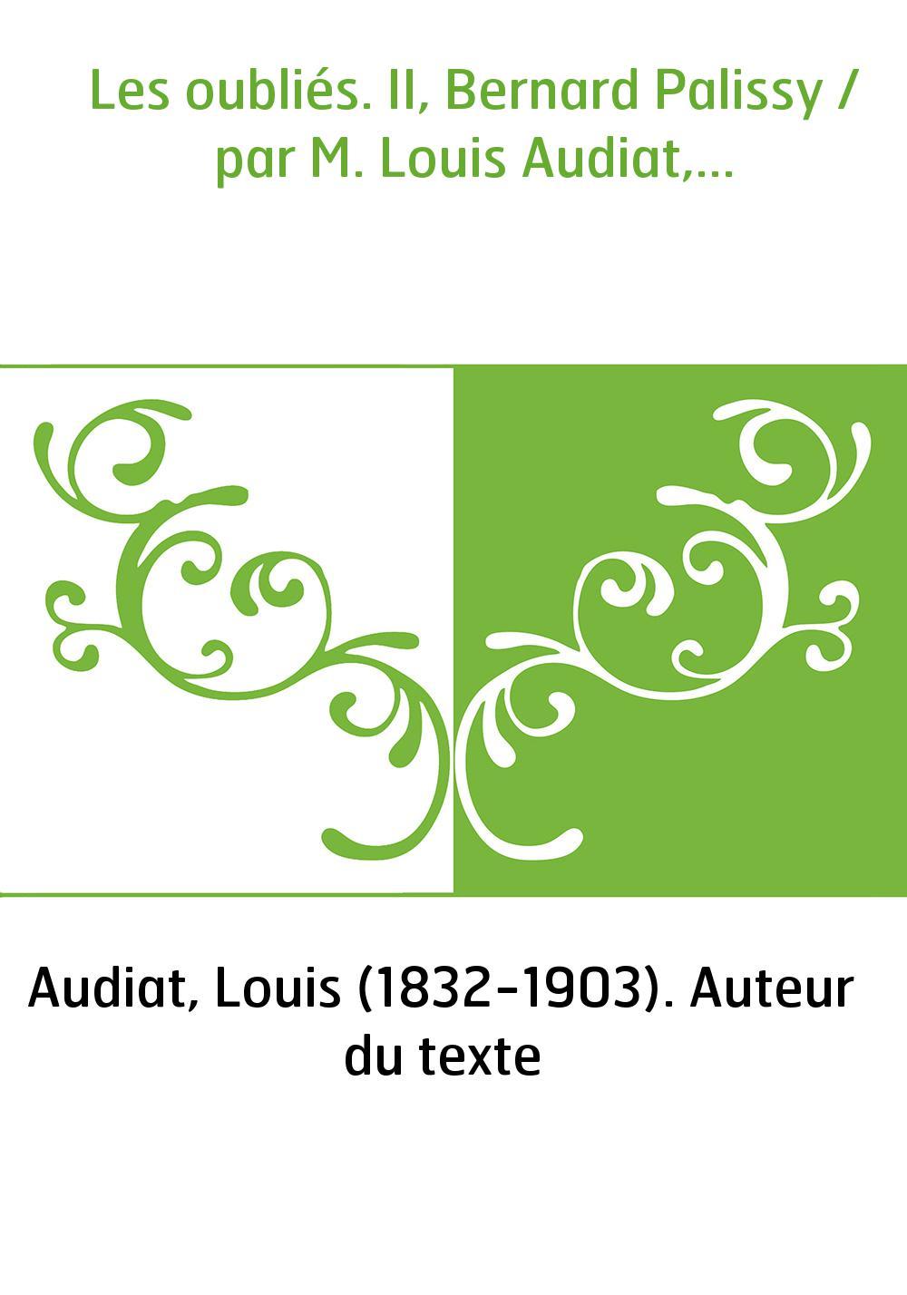 Les oubliés. II, Bernard Palissy / par M. Louis Audiat,...