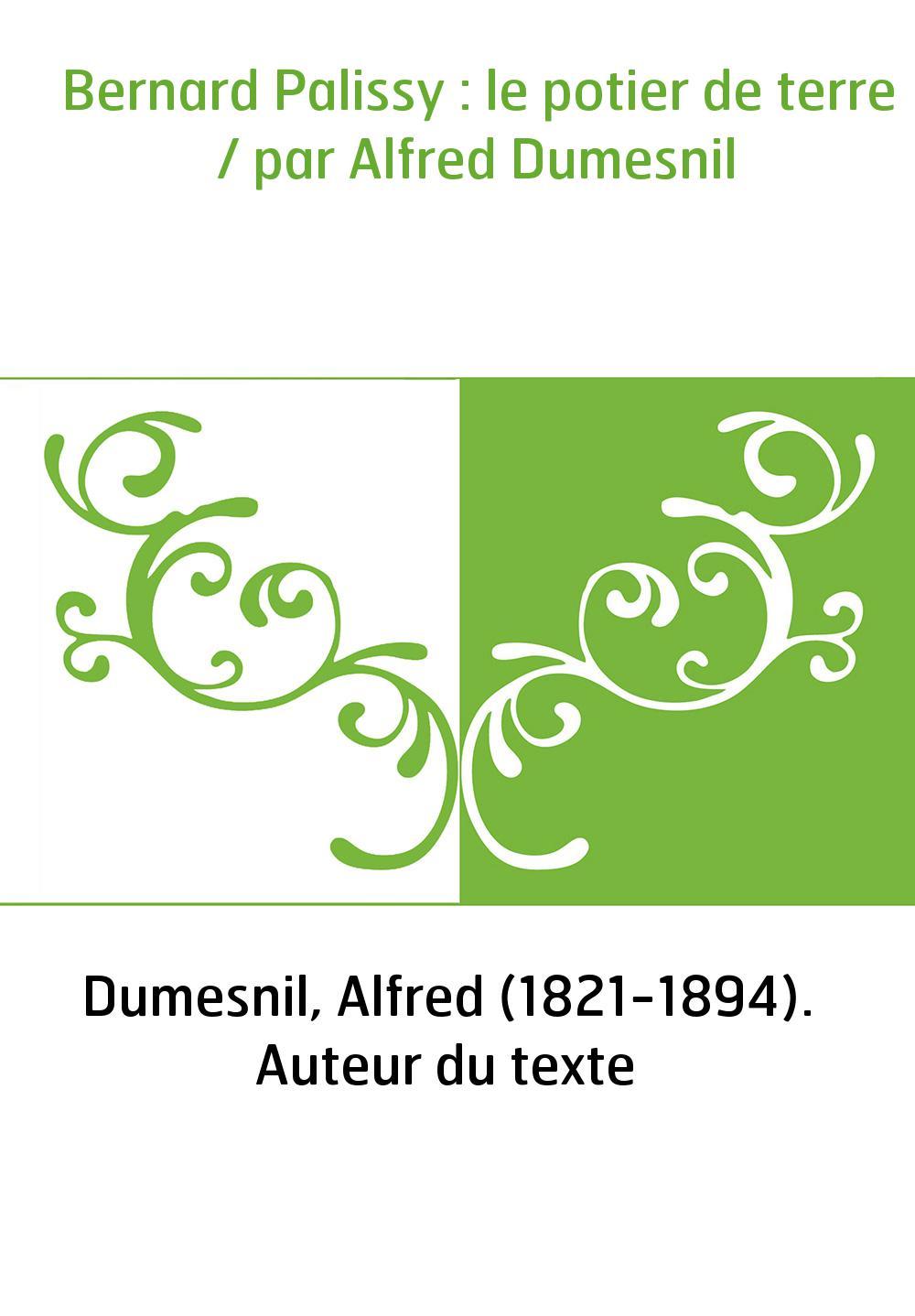Bernard Palissy : le potier de terre / par Alfred Dumesnil