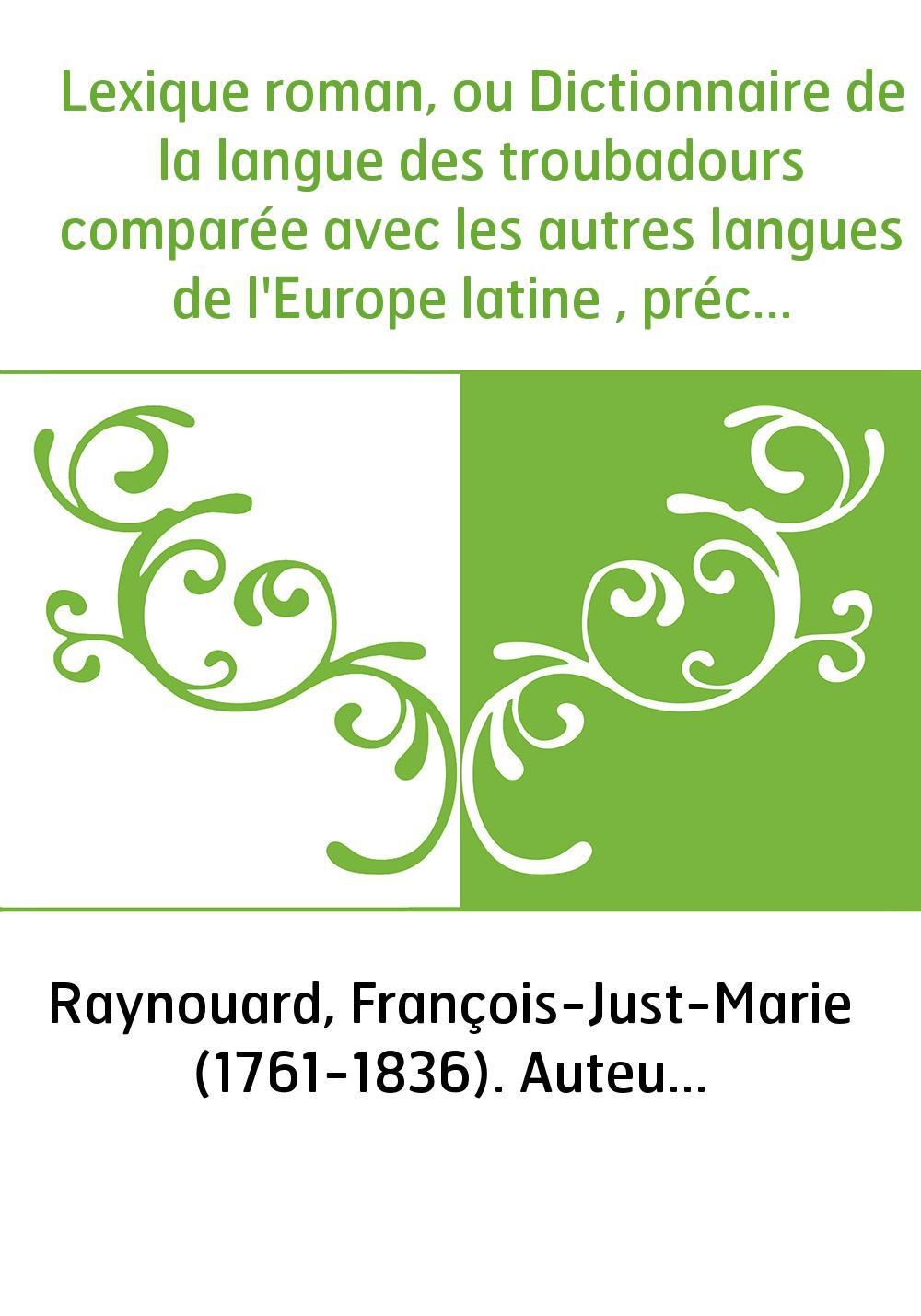 Lexique roman, ou Dictionnaire de la langue des troubadours comparée avec les autres langues de l'Europe latine , précédé de nou