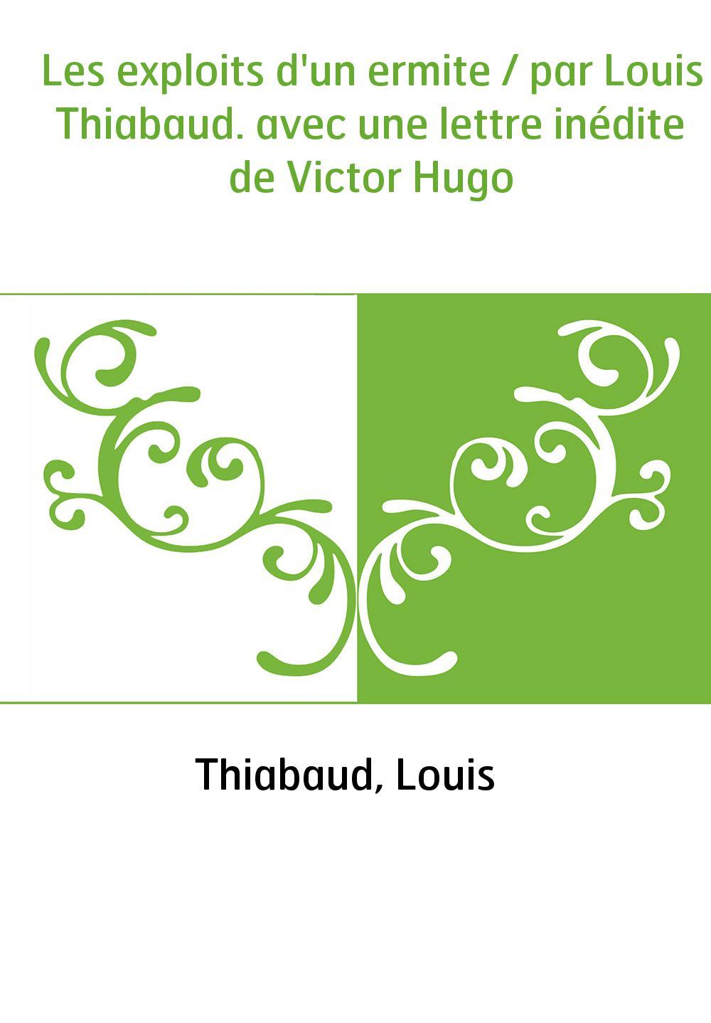 Les exploits d'un ermite / par Louis Thiabaud. avec une lettre inédite de Victor Hugo