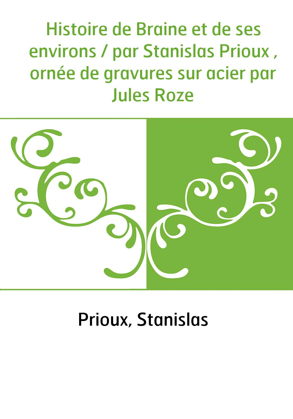 Histoire de Braine et de ses environs / par Stanislas Prioux , ornée de gravures sur acier par Jules Roze