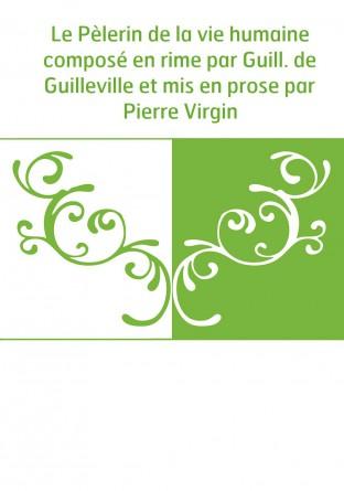 Le Pèlerin de la vie humaine composé en rime par Guill. de Guilleville et mis en prose par Pierre Virgin