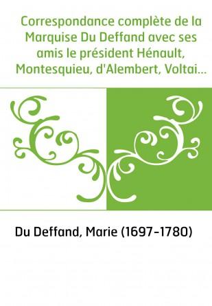 Correspondance complète de la Marquise Du Deffand avec ses amis le président Hénault, Montesquieu, d'Alembert, Voltaire, Horace