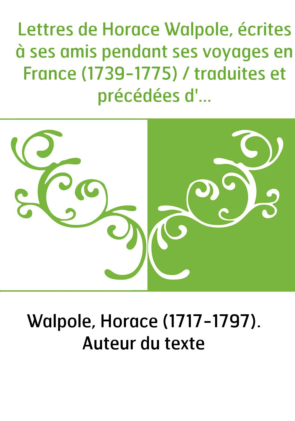 Lettres de Horace Walpole, écrites à ses amis pendant ses voyages en France (1739-1775) / traduites et précédées d'une introduct