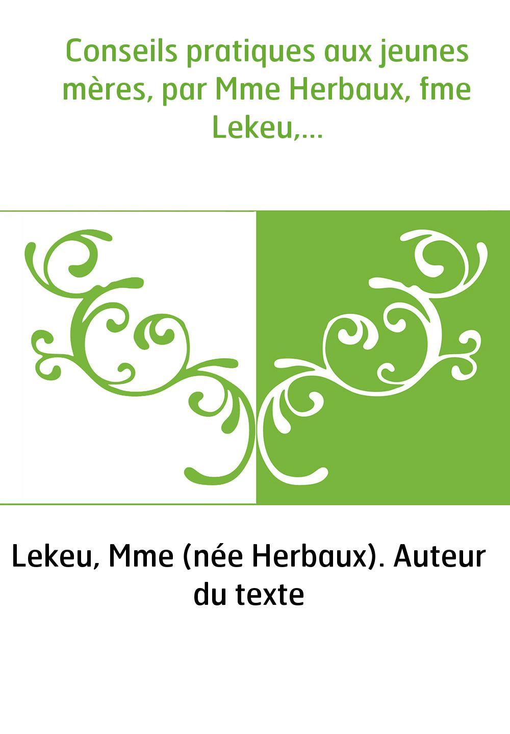 Conseils pratiques aux jeunes mères, par Mme Herbaux, fme Lekeu,...