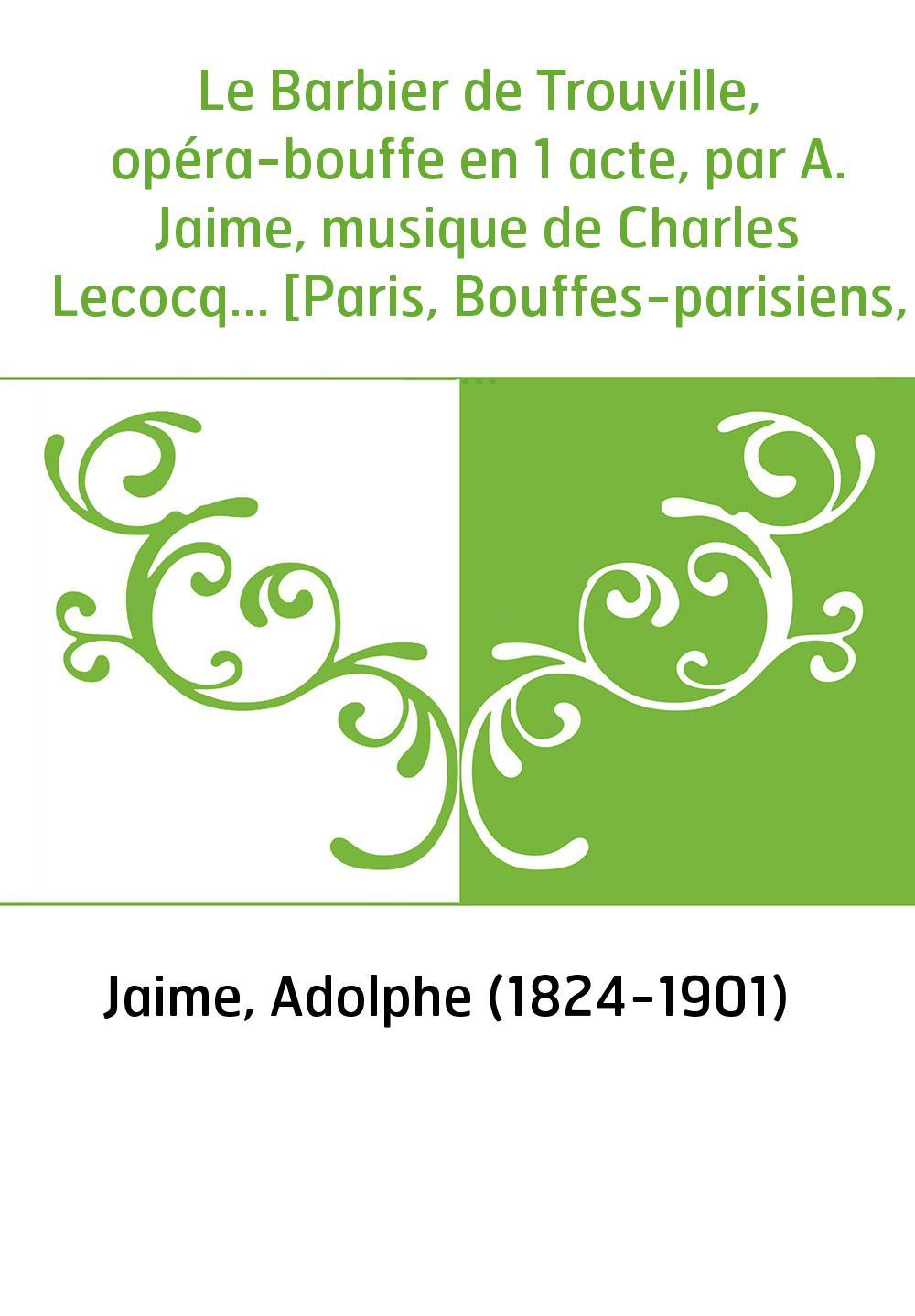 Le Barbier de Trouville, opéra-bouffe en 1 acte, par A. Jaime, musique de Charles Lecocq... [Paris, Bouffes-parisiens, 19 novemb