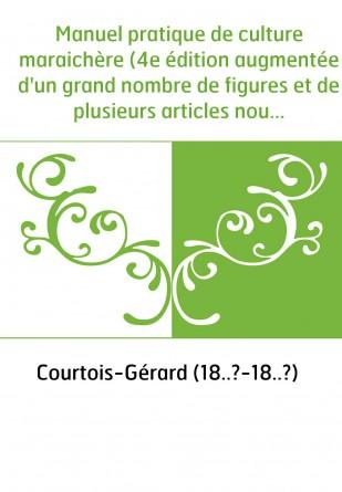 Manuel pratique de culture maraichère (4e édition augmentée d'un grand nombre de figures et de plusieurs articles nouveaux) / pa
