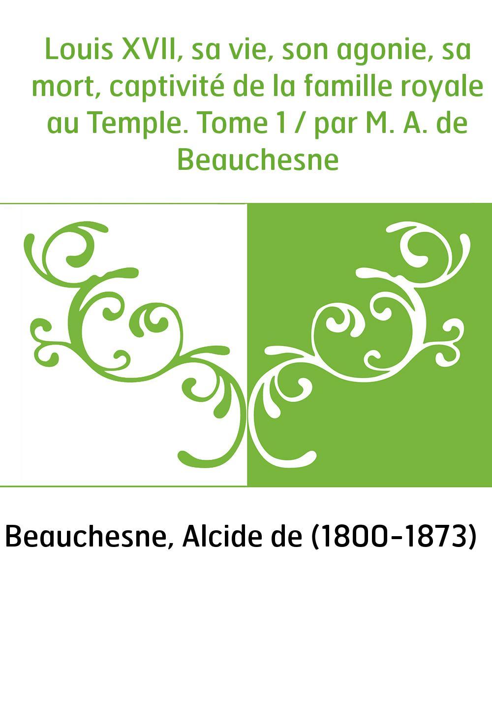 Louis XVII, sa vie, son agonie, sa mort, captivité de la famille royale au Temple. Tome 1 / par M. A. de Beauchesne