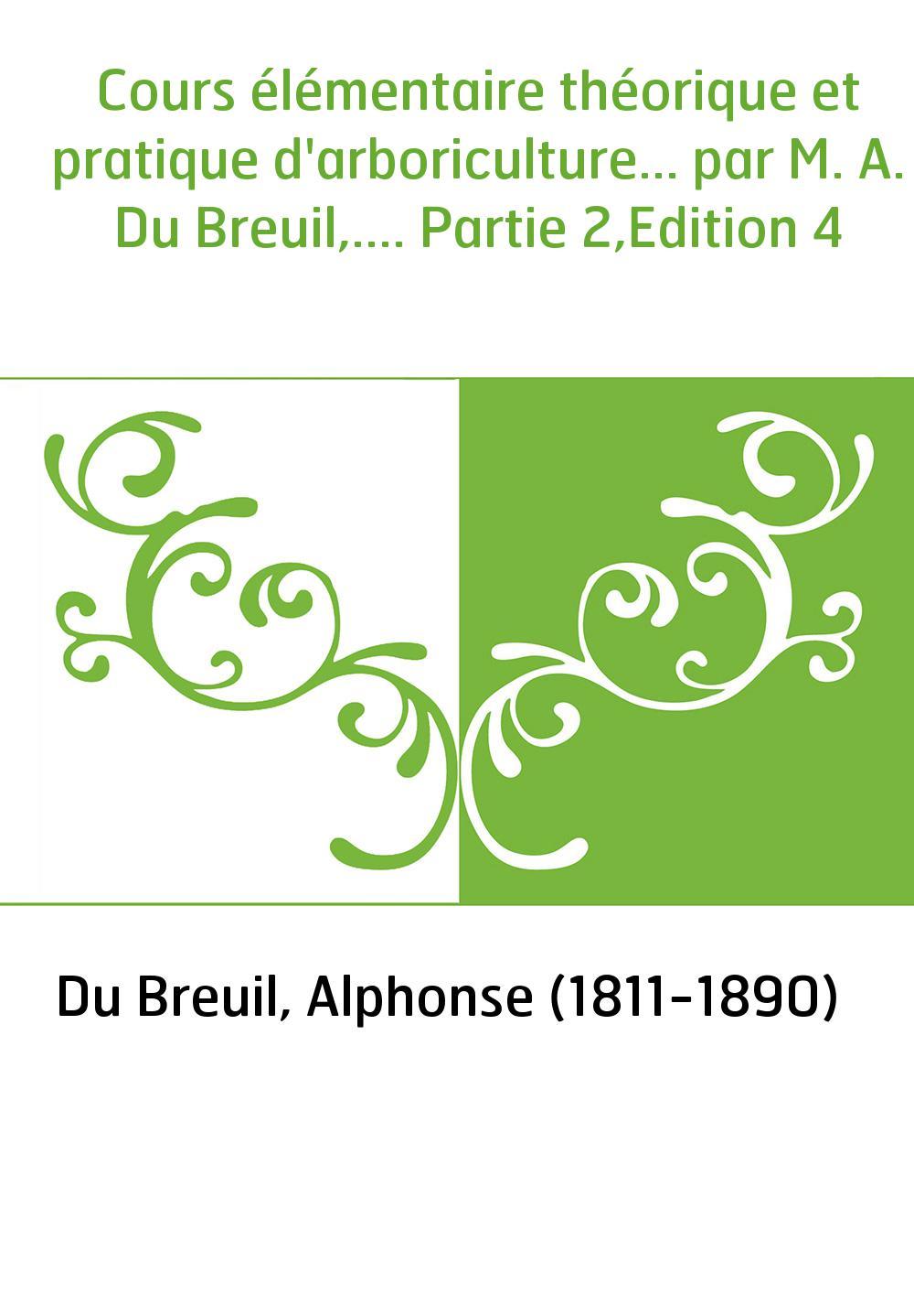 Cours élémentaire théorique et pratique d'arboriculture... par M. A. Du Breuil,.... Partie 2,Edition 4