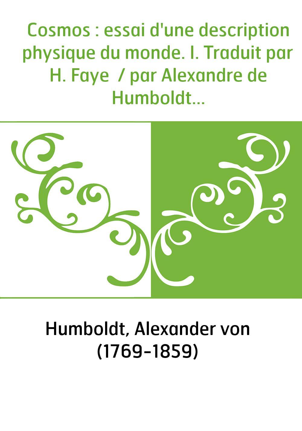 Cosmos : essai d'une description physique du monde. I. Traduit par H. Faye / par Alexandre de Humboldt...