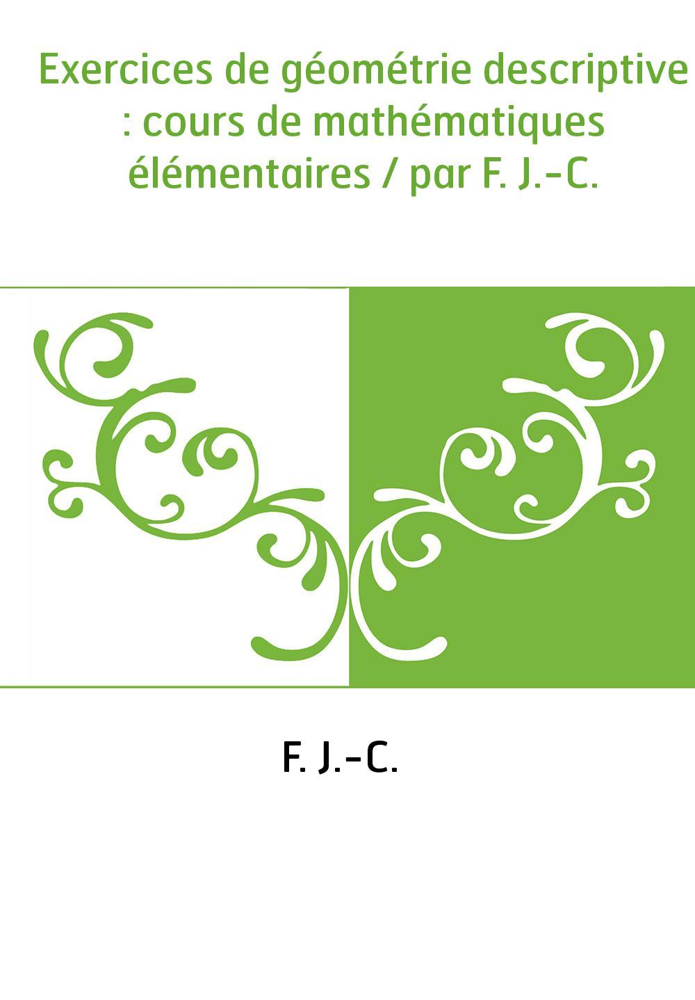 Exercices de géométrie descriptive : cours de mathématiques élémentaires / par F. J.-C.