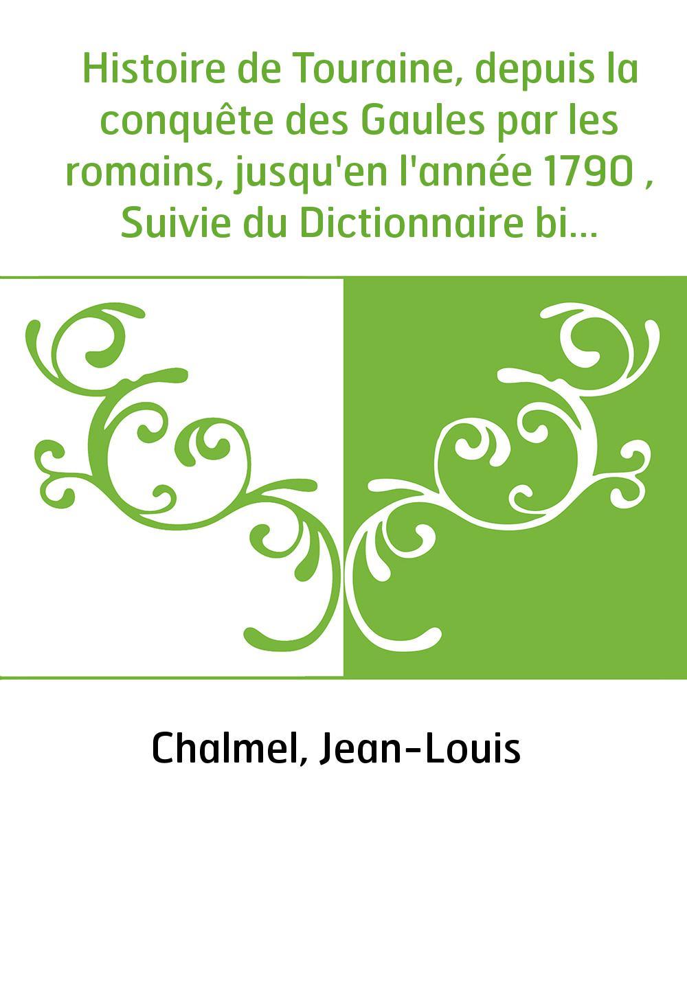 Histoire de Touraine, depuis la conquête des Gaules par les romains, jusqu'en l'année 1790 , Suivie du Dictionnaire biographique