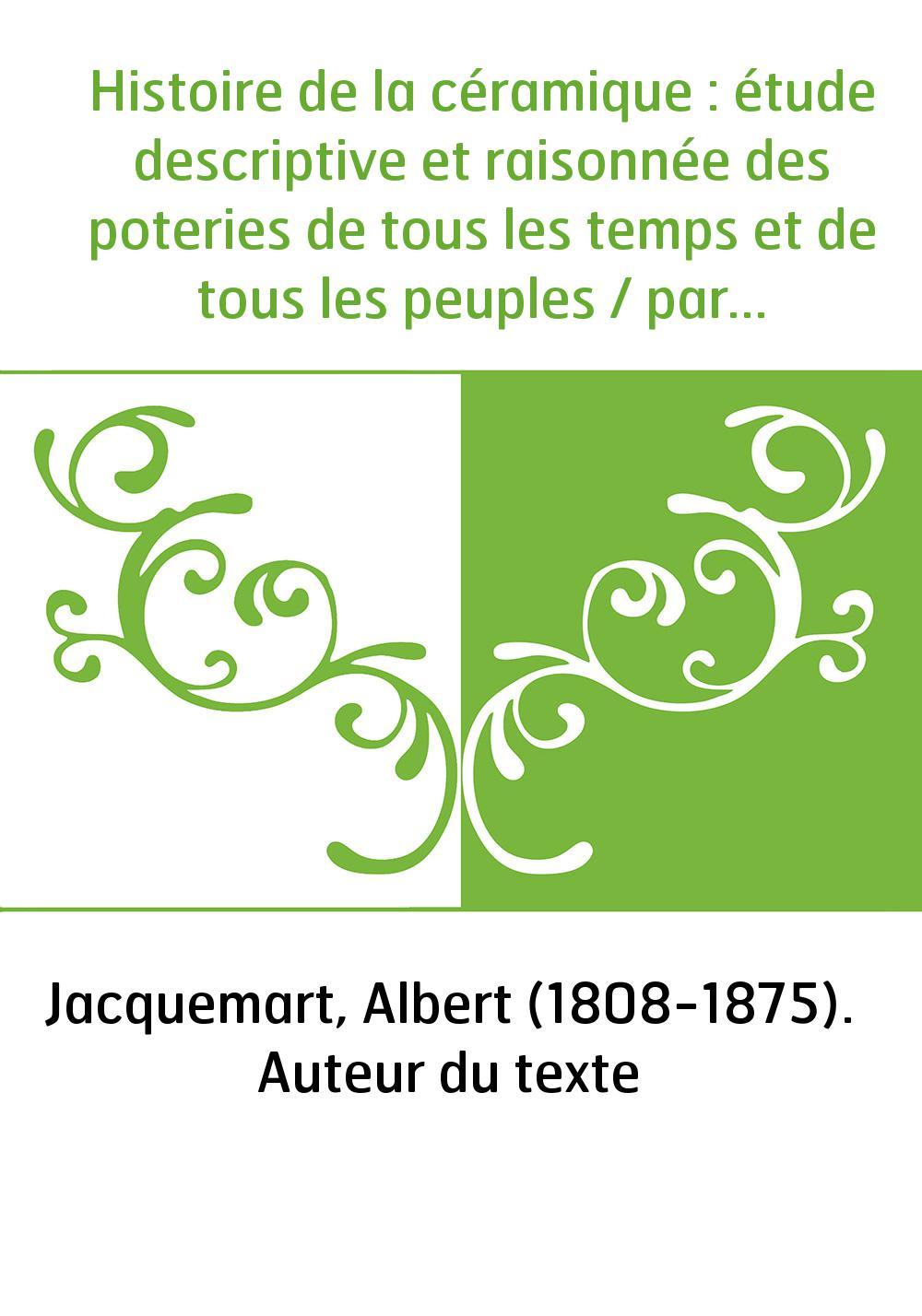 Histoire de la céramique : étude descriptive et raisonnée des poteries de tous les temps et de tous les peuples / par Albert Jac