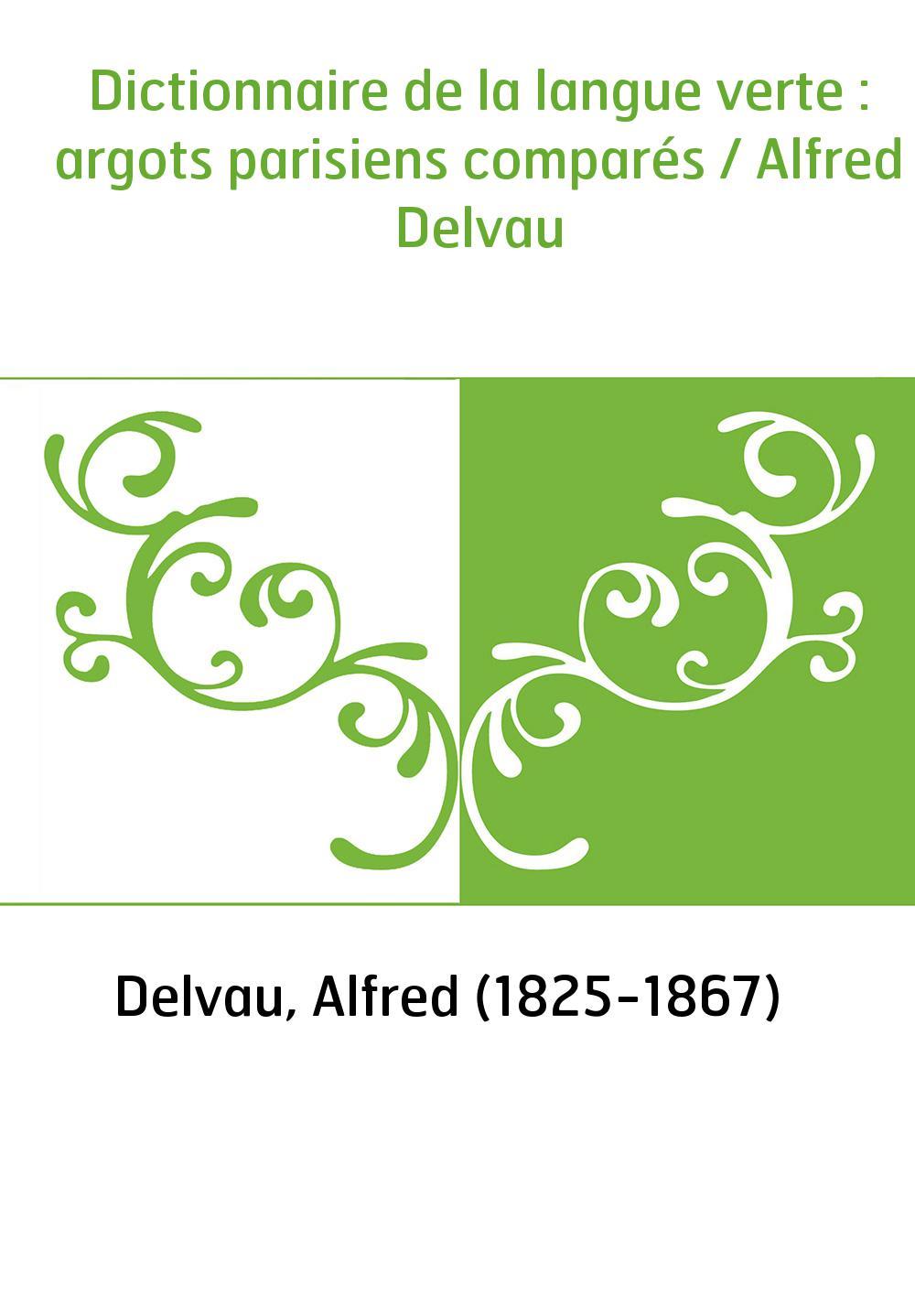 Dictionnaire de la langue verte : argots parisiens comparés / Alfred Delvau