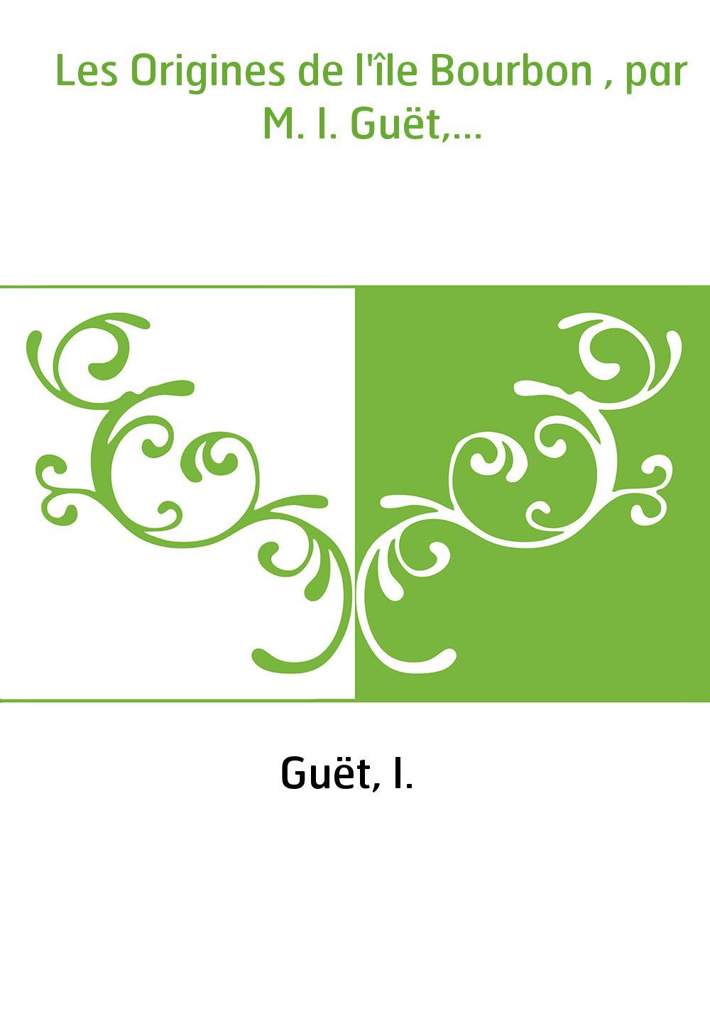 Les Origines de l'île Bourbon , par M. I. Guët,...