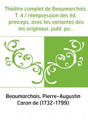 Théâtre complet de Beaumarchais. T. 4...