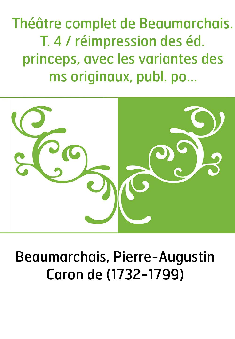 Théâtre complet de Beaumarchais. T. 4 / réimpression des éd. princeps, avec les variantes des ms originaux, publ. pour la premiè