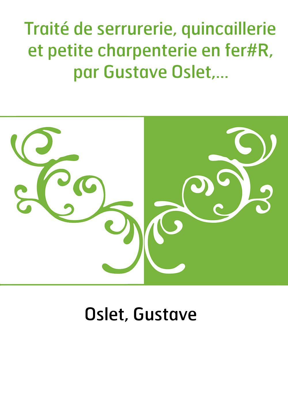 Traité de serrurerie, quincaillerie et petite charpenterie en fer#R, par Gustave Oslet,...