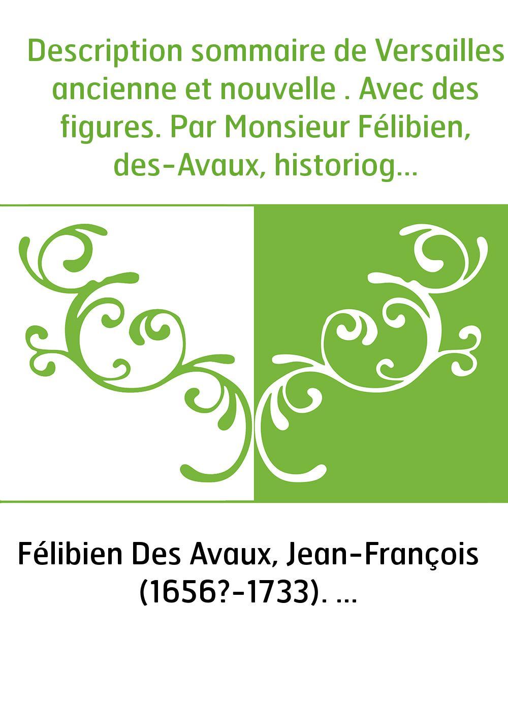 Description sommaire de Versailles ancienne et nouvelle . Avec des figures. Par Monsieur Félibien, des-Avaux, historiographe des