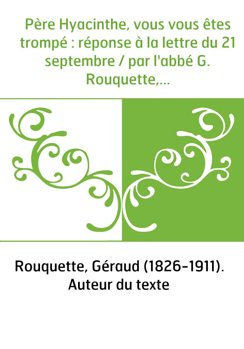Père Hyacinthe, vous vous êtes trompé : réponse à la lettre du 21 septembre / par l'abbé G. Rouquette,...