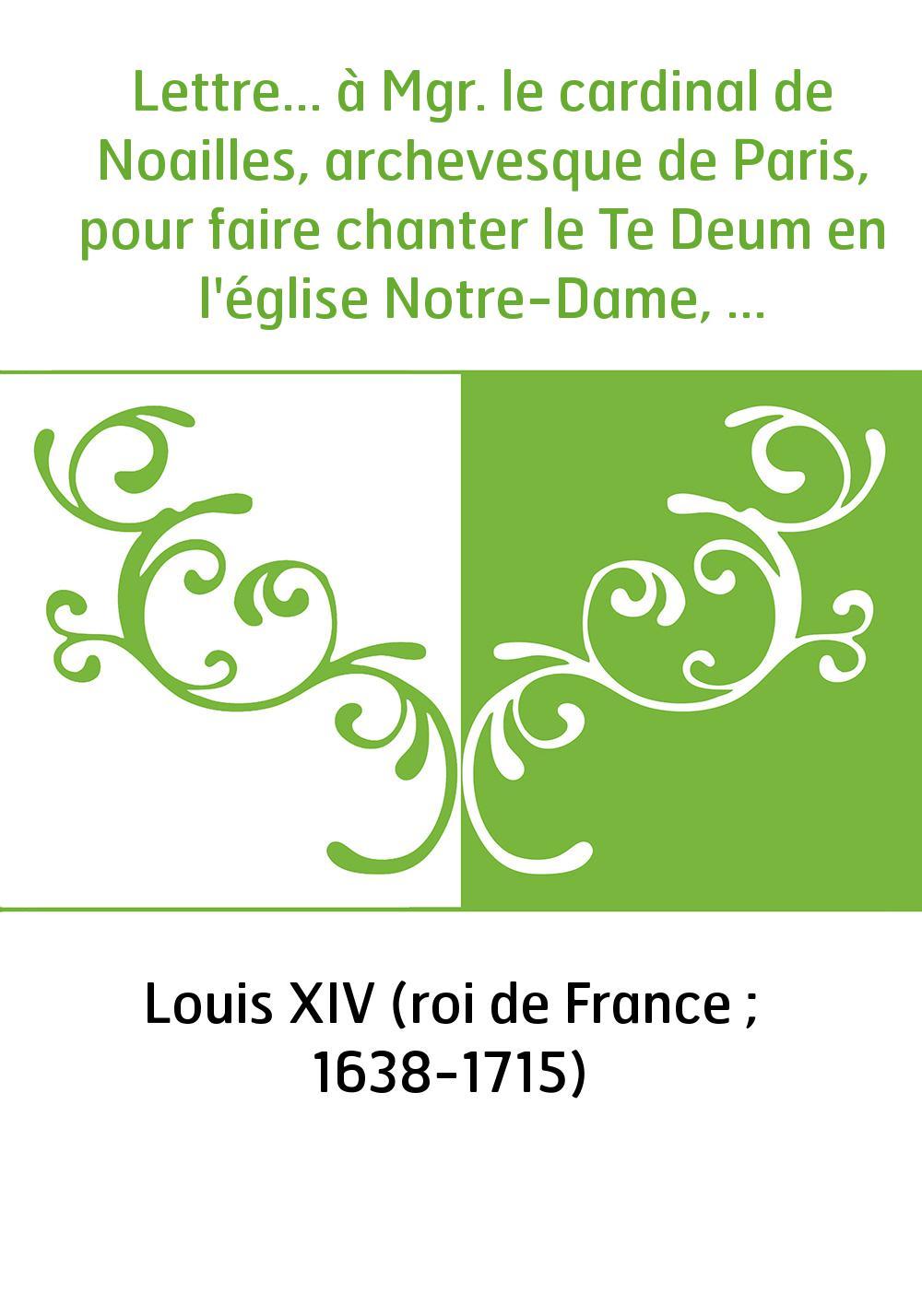 Lettre... à Mgr. le cardinal de Noailles, archevesque de Paris, pour faire chanter le Te Deum en l'église Notre-Dame, en action