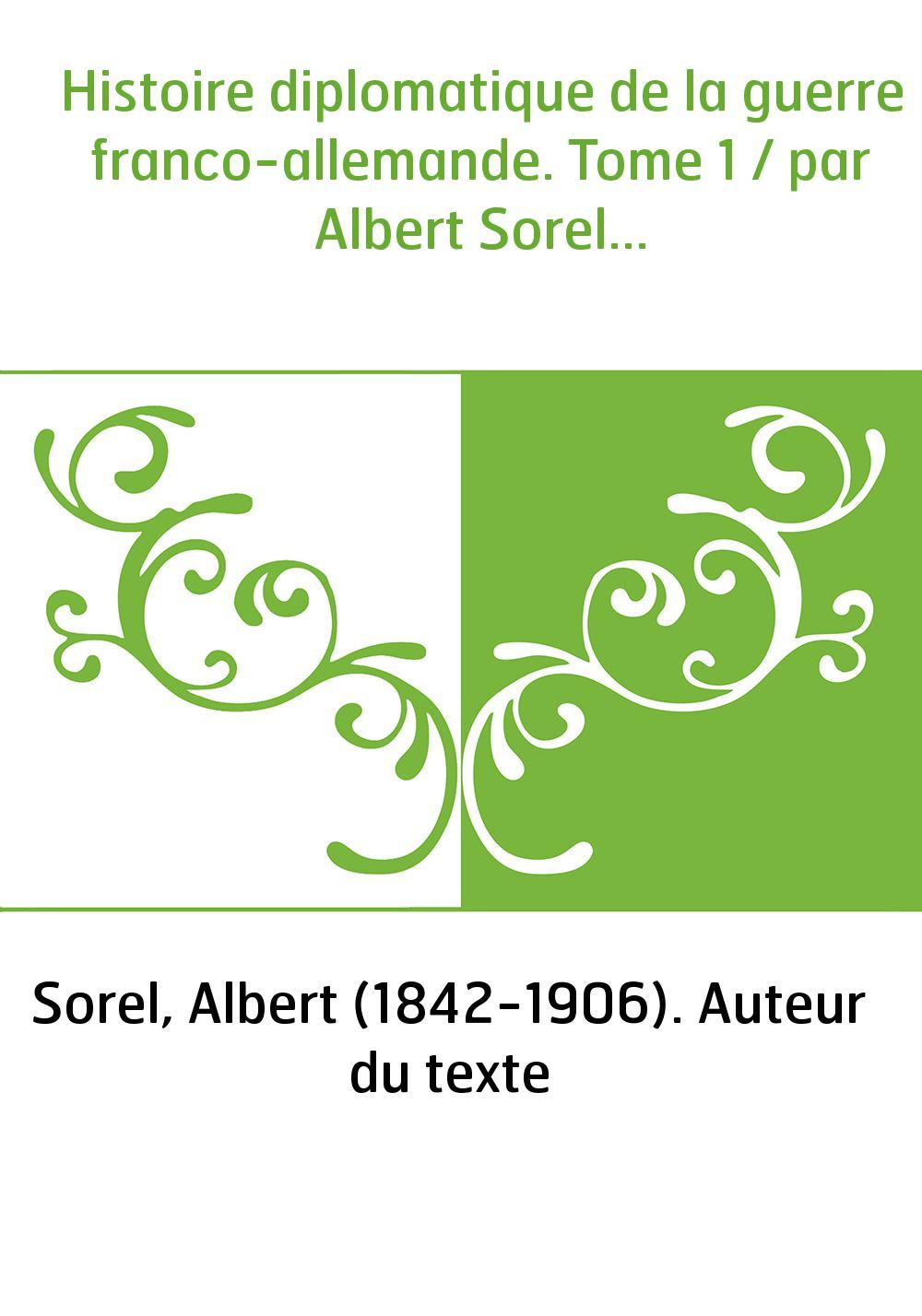 Histoire diplomatique de la guerre franco-allemande. Tome 1 / par Albert Sorel...