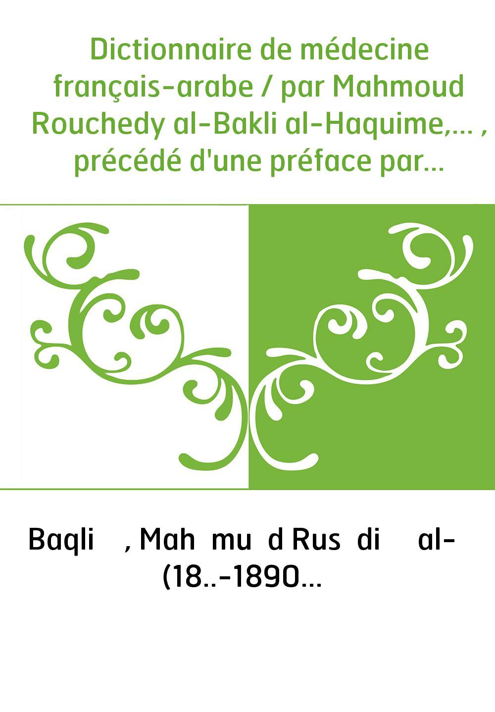 Dictionnaire de médecine français-arabe / par Mahmoud Rouchedy al-Bakli al-Haquime,... , précédé d'une préface par M. Ch. Robin,