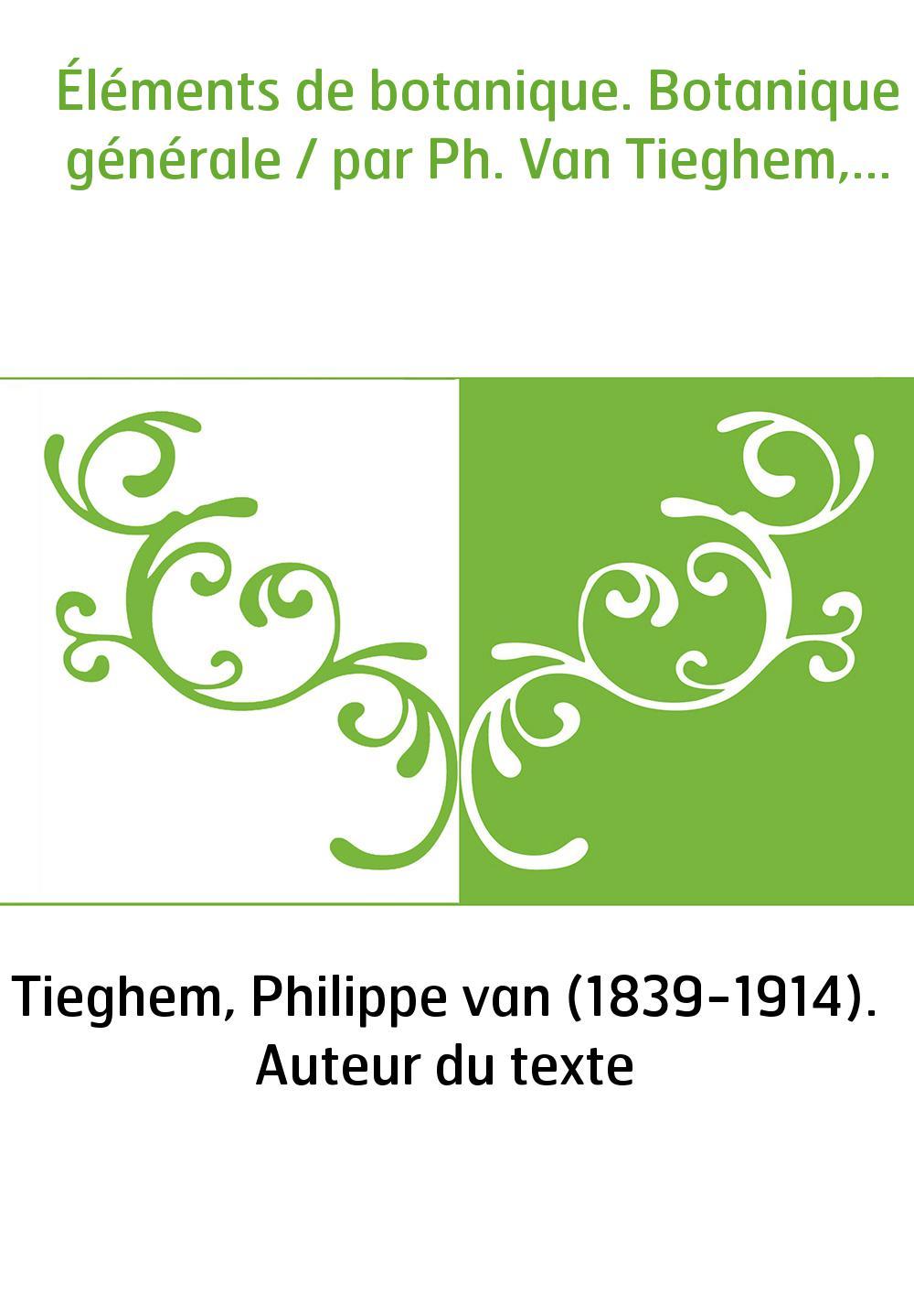 Éléments de botanique. Botanique générale / par Ph. Van Tieghem,...
