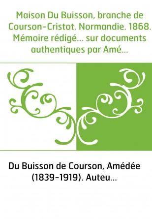 Maison Du Buisson, branche de Courson-Cristot. Normandie. 1868. Mémoire rédigé... sur documents authentiques par Amédée Du Buiss