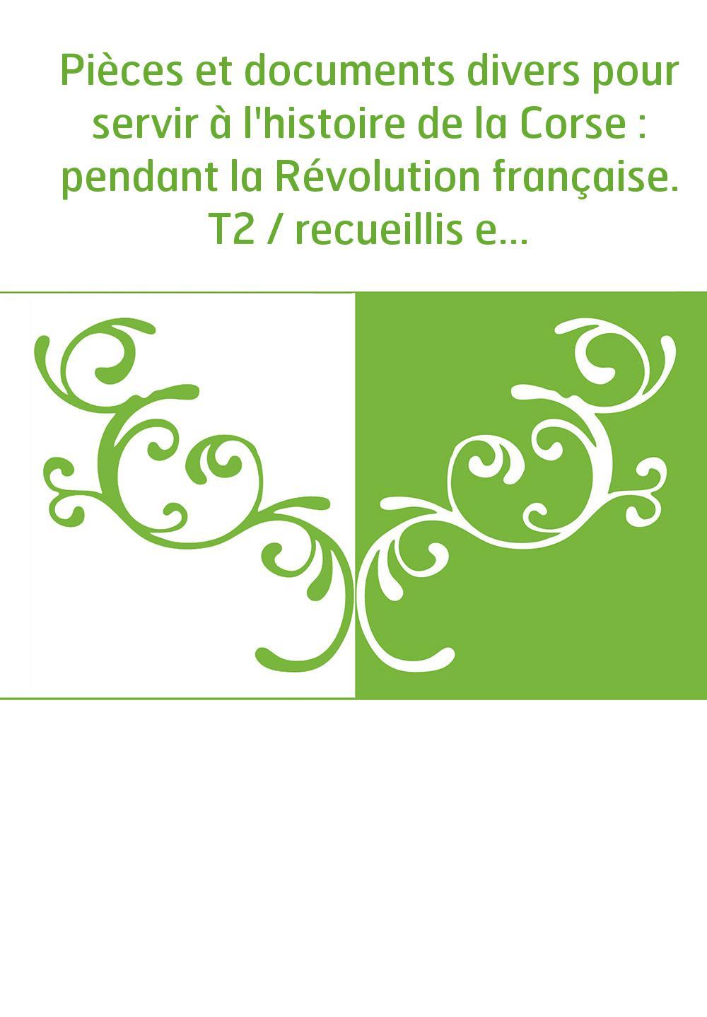 Pièces et documents divers pour servir à l'histoire de la Corse : pendant la Révolution française. T2 / recueillis et publiés pa