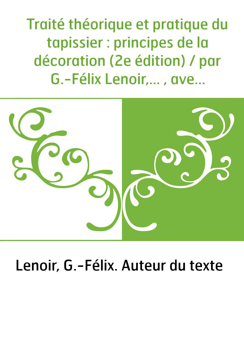 Traité théorique et pratique du tapissier : principes de la décoration (2e édition) / par G.-Félix Lenoir,... , avec la collabor