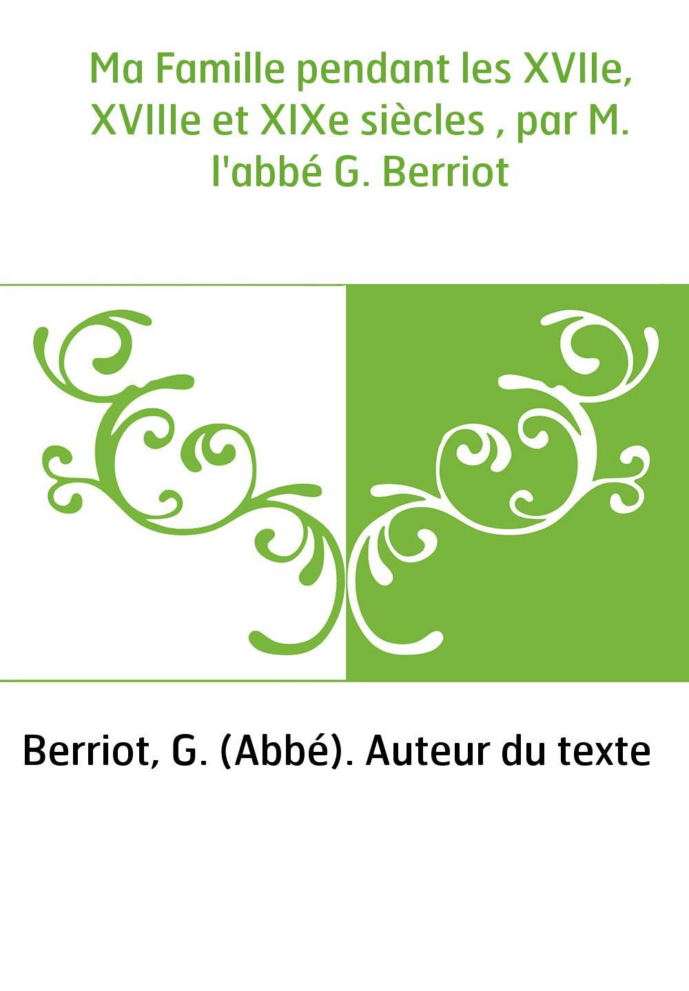 Ma Famille pendant les XVIIe, XVIIIe et XIXe siècles , par M. l'abbé G. Berriot