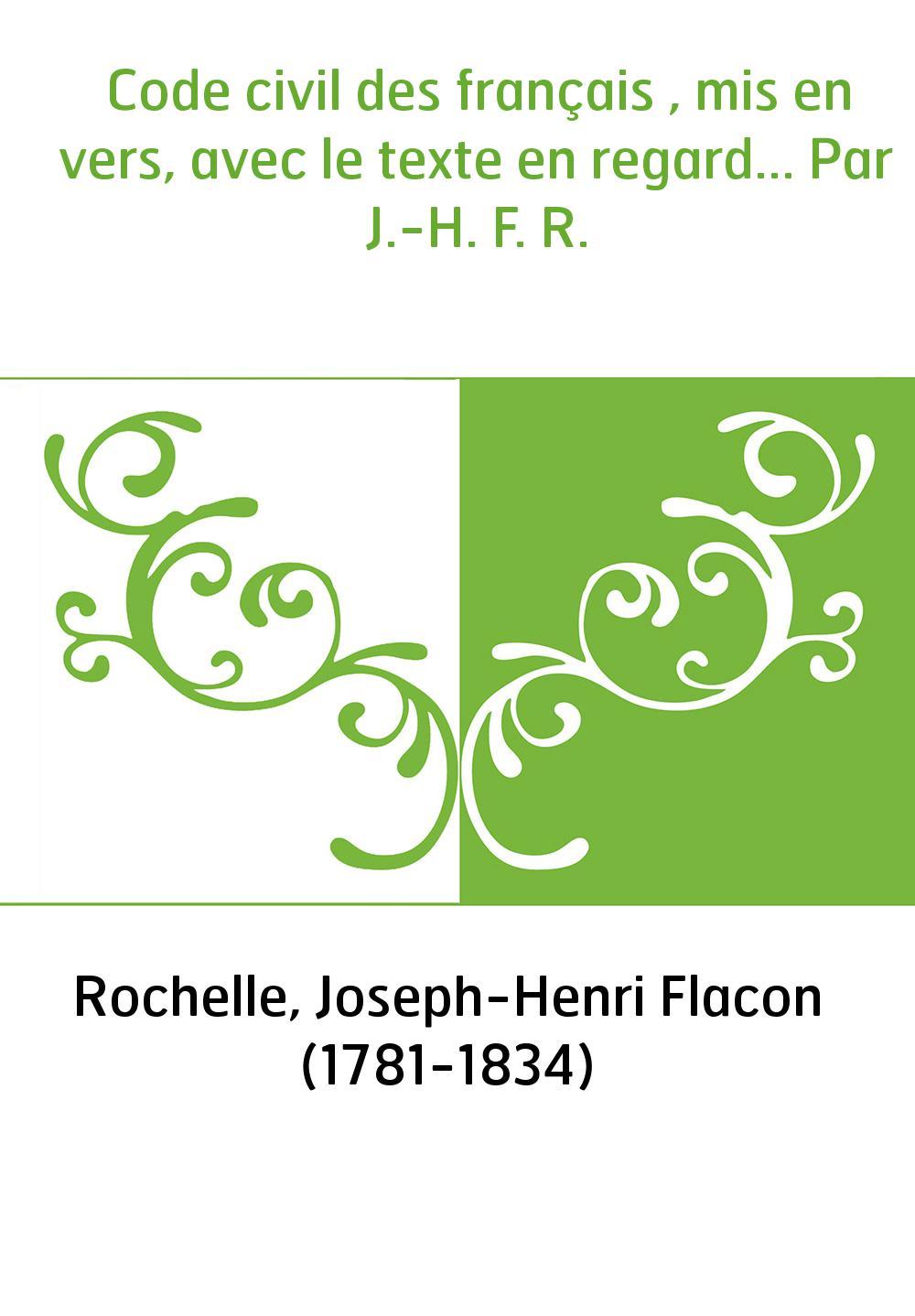 Code civil des français , mis en vers, avec le texte en regard... Par J.-H. F. R.