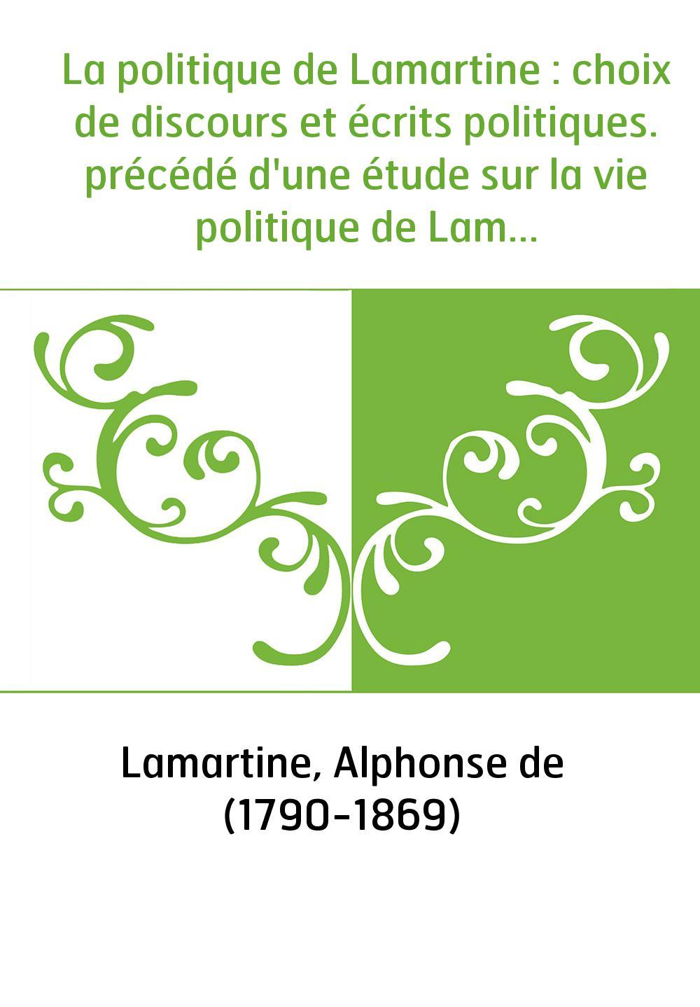 La politique de Lamartine : choix de discours et écrits politiques. précédé d'une étude sur la vie politique de Lamartine. Tome
