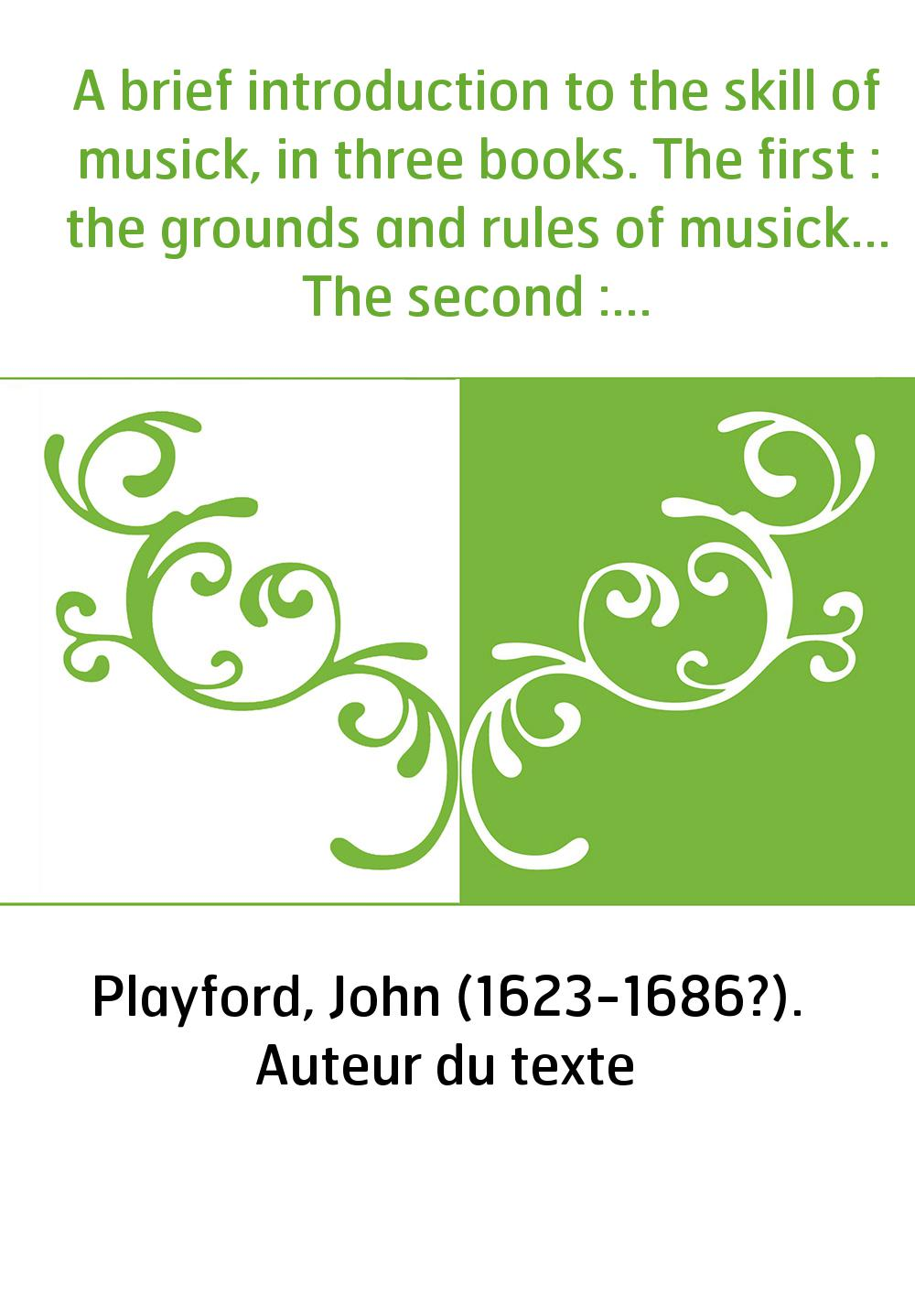 A brief introduction to the skill of musick, in three books. The first : the grounds and rules of musick... The second : instruc