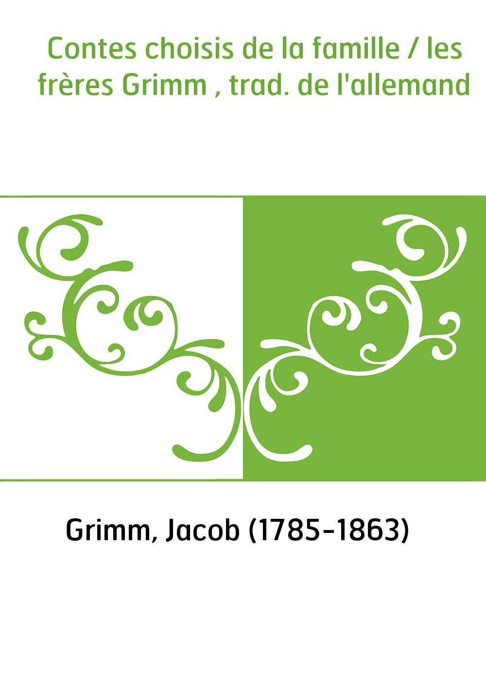 Contes choisis de la famille / les frères Grimm , trad. de l'allemand