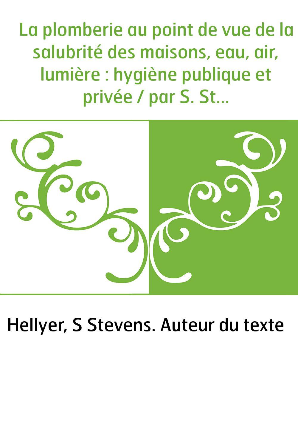 La plomberie au point de vue de la salubrité des maisons, eau, air, lumière : hygiène publique et privée / par S. Stevens Hellye