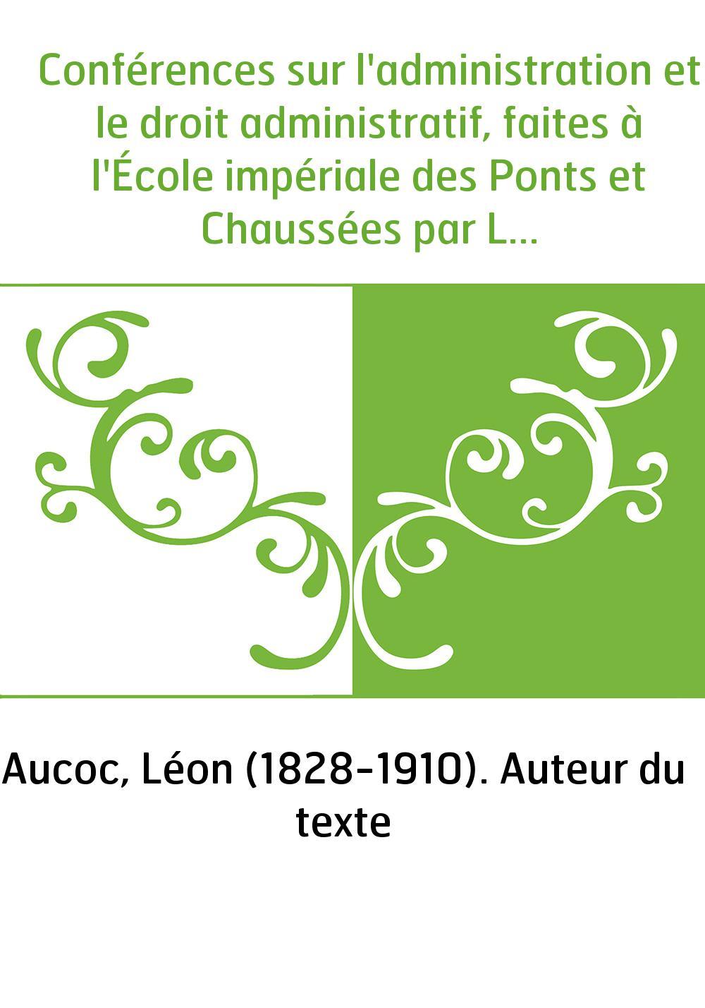 Conférences sur l'administration et le droit administratif, faites à l'École impériale des Ponts et Chaussées par Léon Aucoc,...