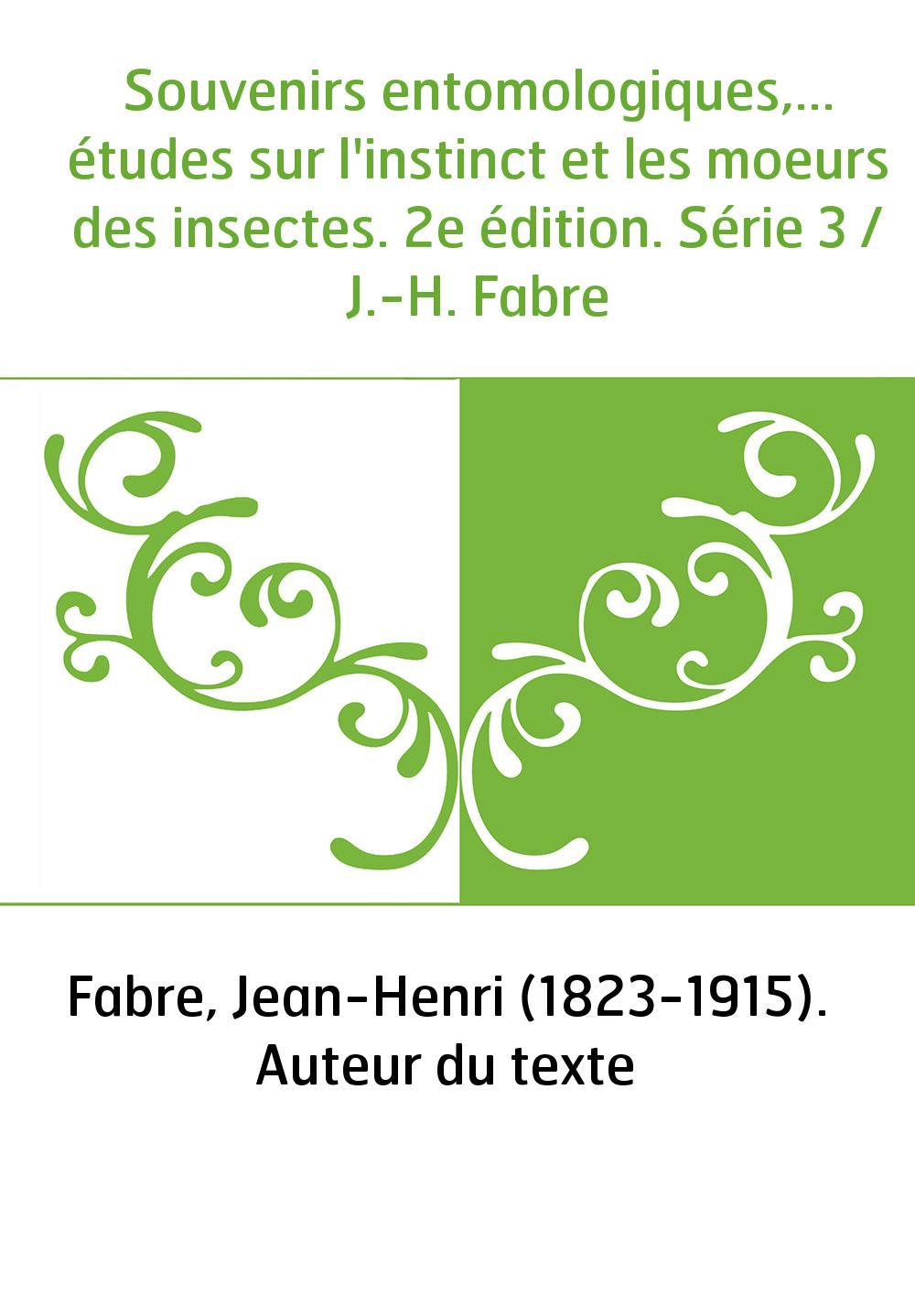 Souvenirs entomologiques,... études sur l'instinct et les moeurs des insectes. 2e édition. Série 3 / J.-H. Fabre